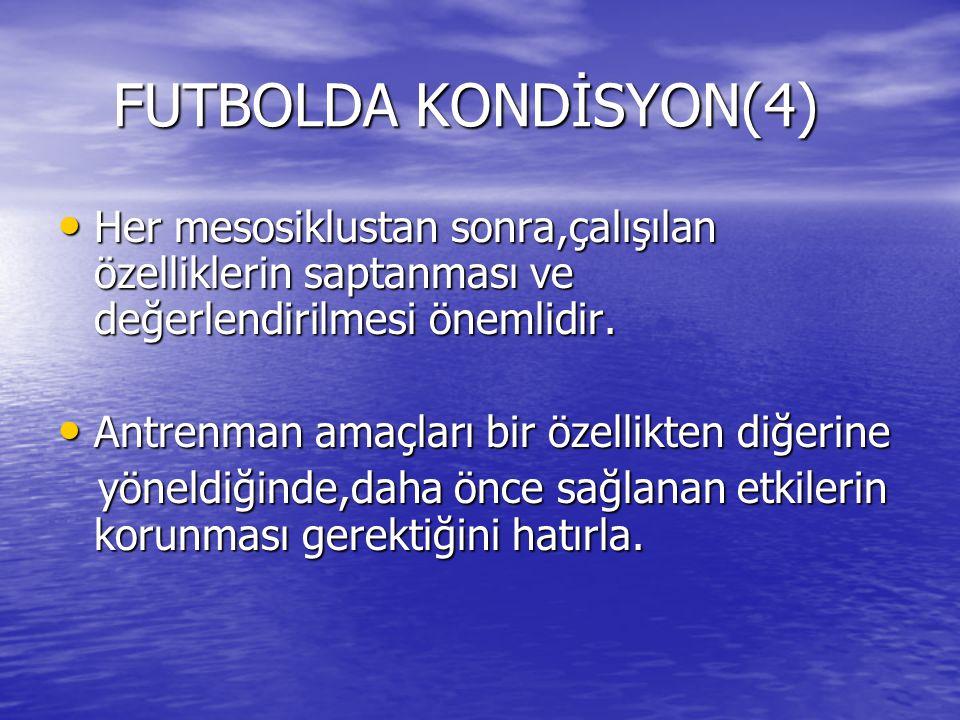 FUTBOLDA KONDİSYON(4) FUTBOLDA KONDİSYON(4) Her mesosiklustan sonra,çalışılan özelliklerin saptanması ve değerlendirilmesi önemlidir.