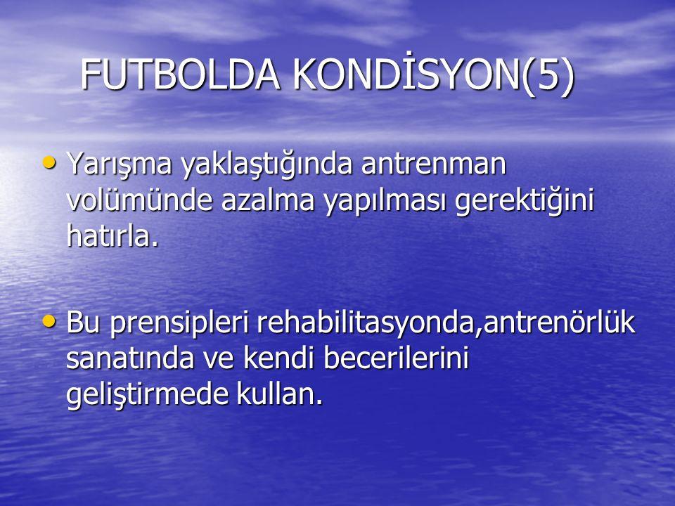 FUTBOLDA KONDİSYON(5) FUTBOLDA KONDİSYON(5) Yarışma yaklaştığında antrenman volümünde azalma yapılması gerektiğini hatırla. Yarışma yaklaştığında antr