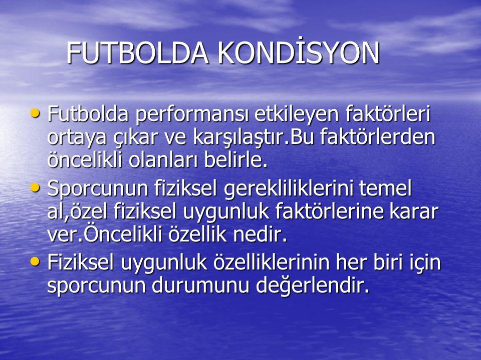 FUTBOLDA KONDİSYON FUTBOLDA KONDİSYON Futbolda performansı etkileyen faktörleri ortaya çıkar ve karşılaştır.Bu faktörlerden öncelikli olanları belirle