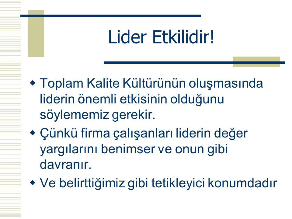 Lider Etkilidir!  Toplam Kalite Kültürünün oluşmasında liderin önemli etkisinin olduğunu söylememiz gerekir.  Çünkü firma çalışanları liderin değer