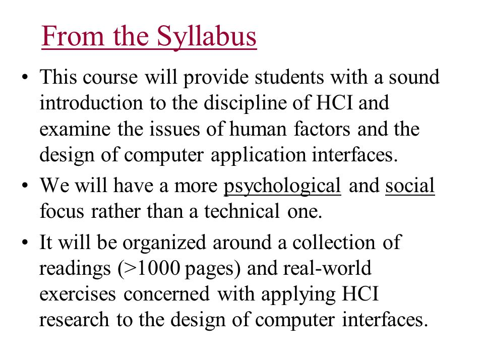 From the Syllabus This course will provide students with a sound introduction to the discipline of HCI and examine the issues of human factors and the design of computer application interfaces.