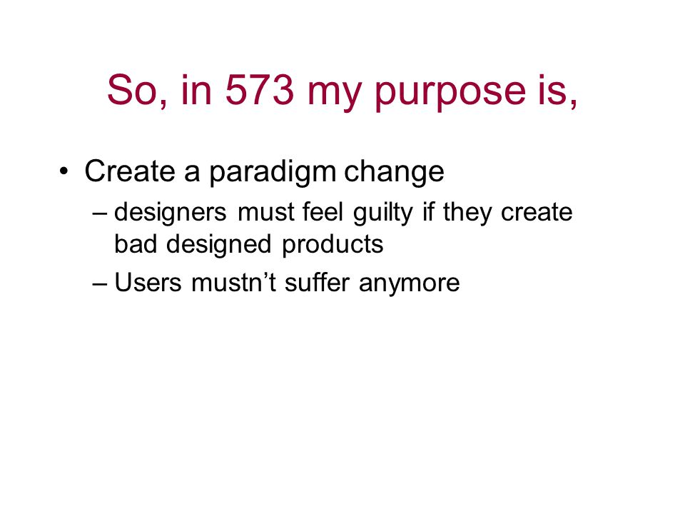 So, in 573 my purpose is, Create a paradigm change –designers must feel guilty if they create bad designed products –Users mustn't suffer anymore