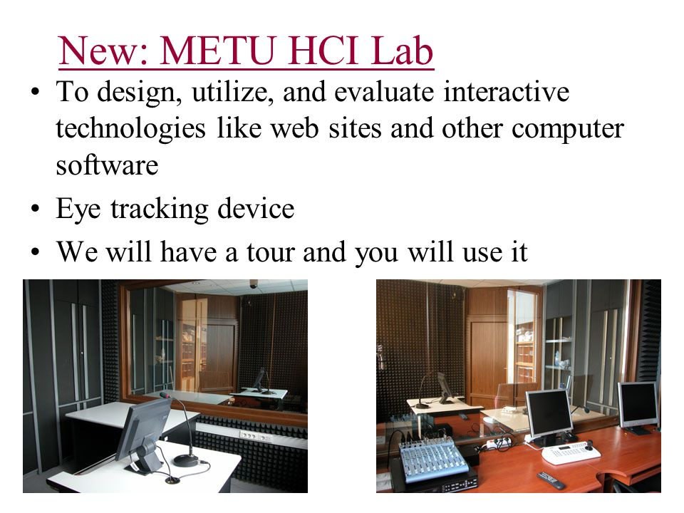 New: METU HCI Lab To design, utilize, and evaluate interactive technologies like web sites and other computer software Eye tracking device We will have a tour and you will use it