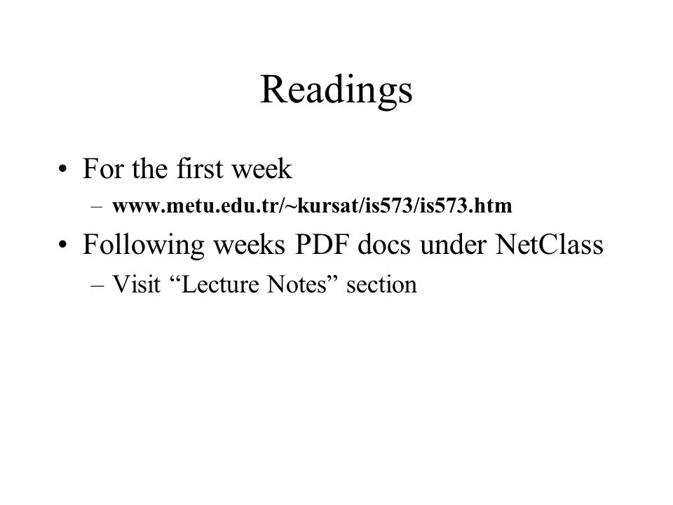 Readings For the first week –www.metu.edu.tr/~kursat/is573/is573.htm Following weeks PDF docs under NetClass –Visit Lecture Notes section
