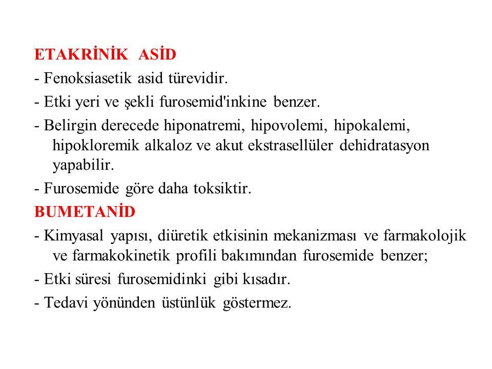 ETAKRİNİK ASİD - Fenoksiasetik asid türevidir. - Etki yeri ve şekli furosemid'inkine benzer. - Belirgin derecede hiponatremi, hipovolemi, hipokalemi,