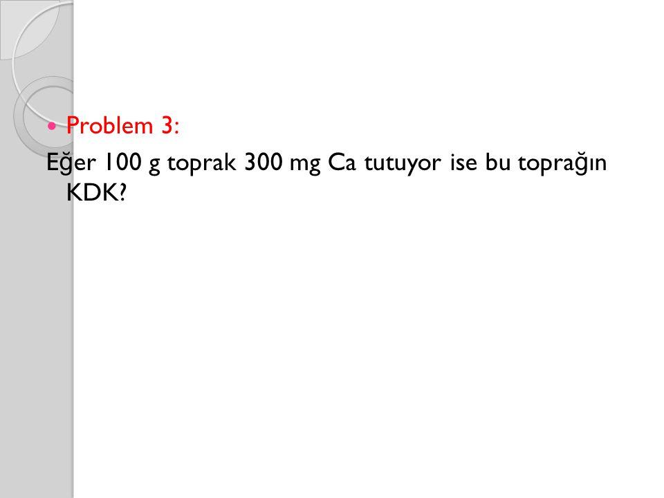 Problem 3: E ğ er 100 g toprak 300 mg Ca tutuyor ise bu topra ğ ın KDK?