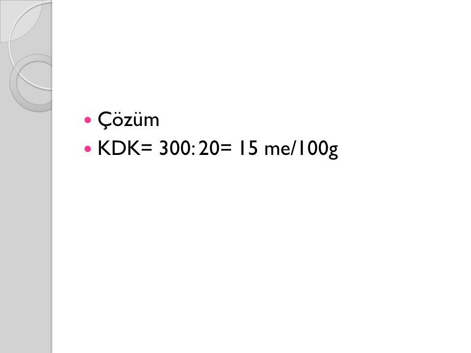 Çözüm KDK= 300: 20= 15 me/100g