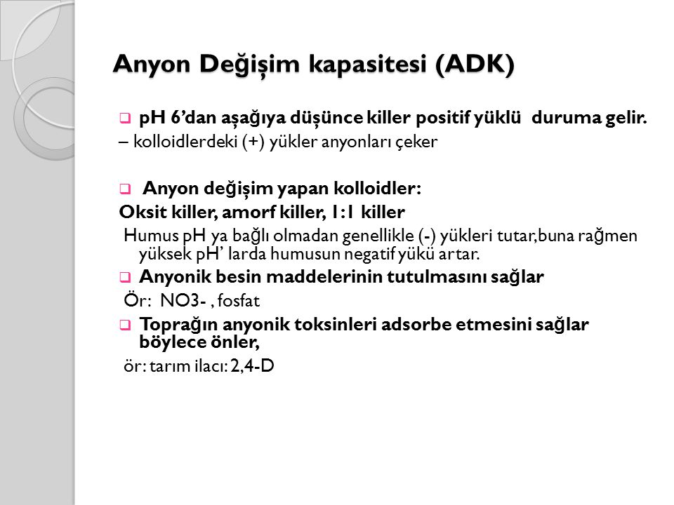 Anyon De ğ işim kapasitesi (ADK)  pH 6'dan aşa ğ ıya düşünce killer positif yüklü duruma gelir. – kolloidlerdeki (+) yükler anyonları çeker  Anyon d
