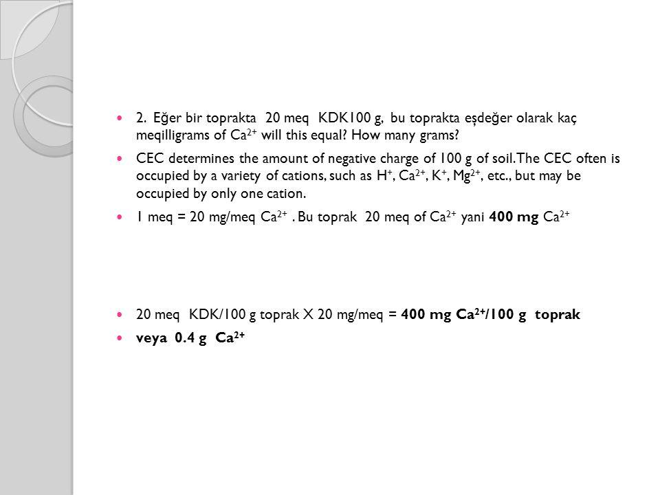 2. E ğ er bir toprakta 20 meq KDK100 g, bu toprakta eşde ğ er olarak kaç meqilligrams of Ca 2+ will this equal? How many grams? CEC determines the amo