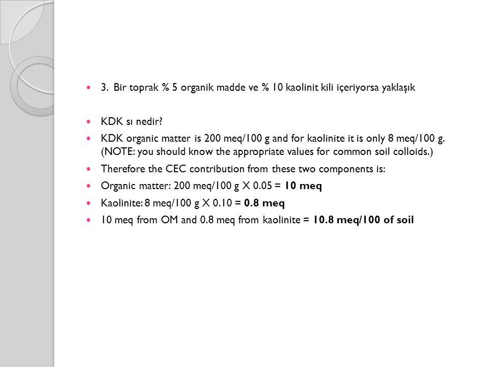 3. Bir toprak % 5 organik madde ve % 10 kaolinit kili içeriyorsa yaklaşık KDK sı nedir? KDK organic matter is 200 meq/100 g and for kaolinite it is on