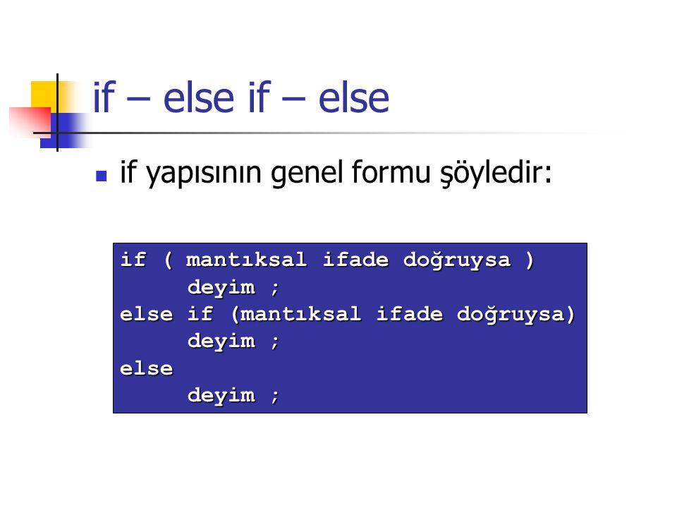if – else if yapısının genel formu şöyledir: if ( mantıksal ifade doğruysa ) deyim ; else if (mantıksal ifade doğruysa) deyim ; else