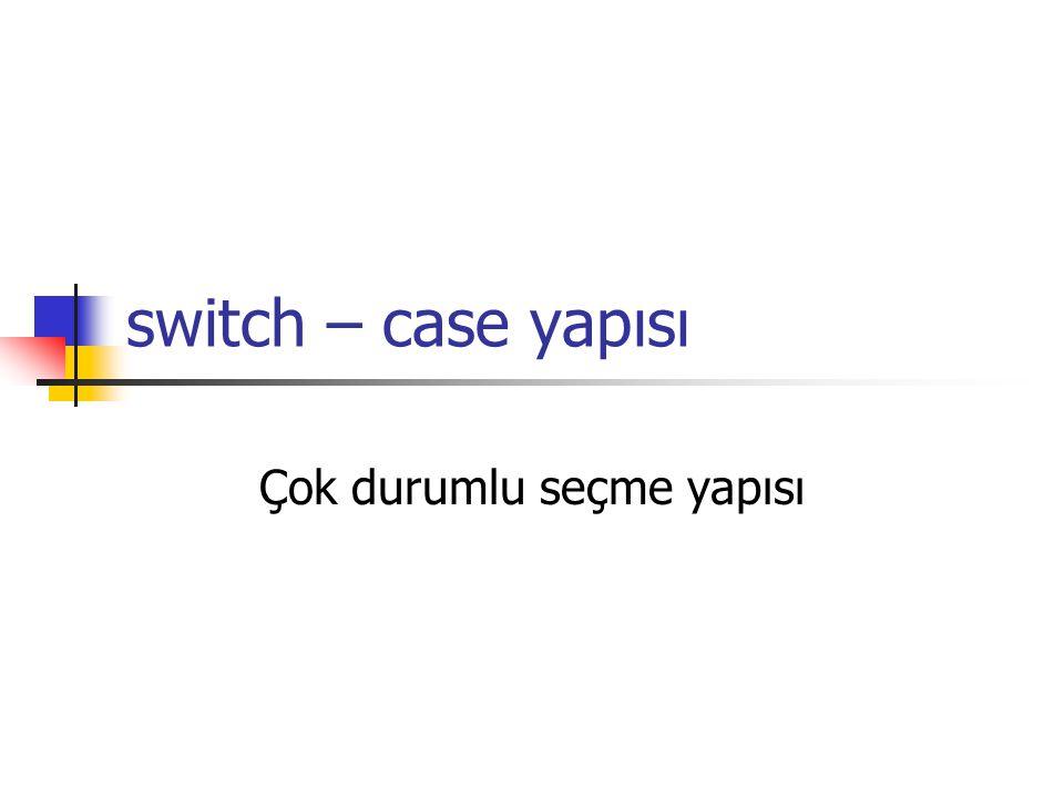 switch – case yapısı Çok durumlu seçme yapısı