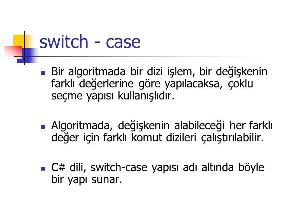 switch - case Bir algoritmada bir dizi işlem, bir değişkenin farklı değerlerine göre yapılacaksa, çoklu seçme yapısı kullanışlıdır. Algoritmada, değiş