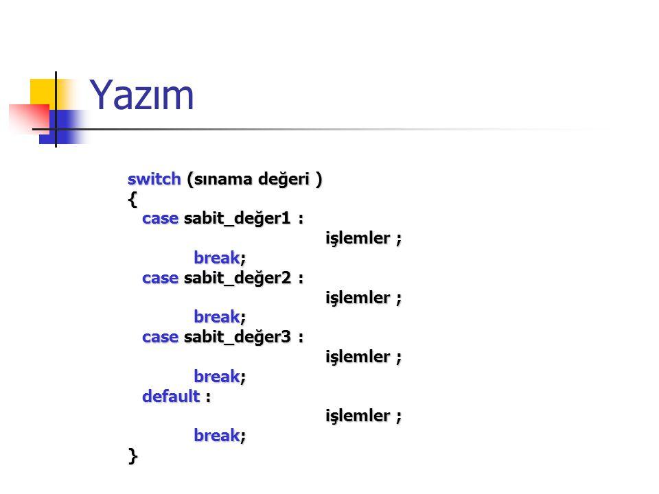 Yazım switch (sınama değeri ) { case sabit_değer1 : case sabit_değer1 : işlemler ; işlemler ; break; case sabit_değer2 : case sabit_değer2 : işlemler
