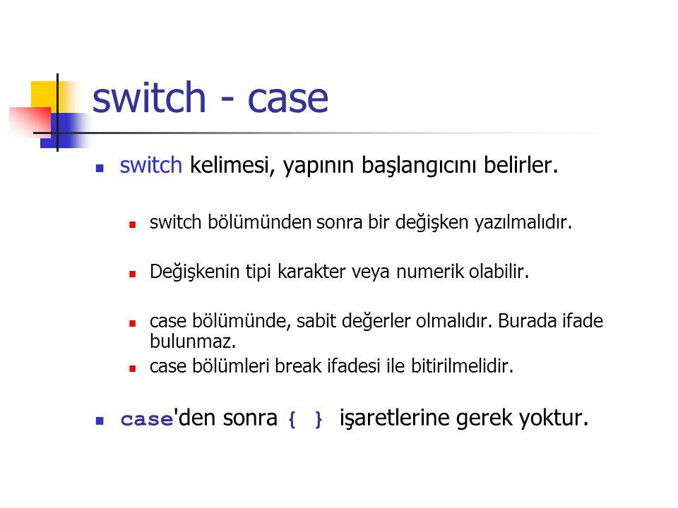 switch - case switch kelimesi, yapının başlangıcını belirler. switch bölümünden sonra bir değişken yazılmalıdır. Değişkenin tipi karakter veya numerik