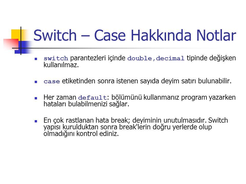 Switch – Case Hakkında Notlar switch parantezleri içinde double,decimal tipinde değişken kullanılmaz. case etiketinden sonra istenen sayıda deyim satı