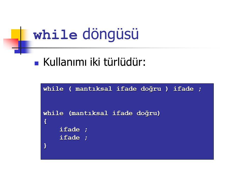 while döngüsü Kullanımı iki türlüdür: while ( mantıksal ifade doğru ) ifade ; while (mantıksal ifade doğru) { ifade ; ifade ; }