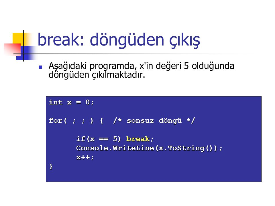 break: döngüden çıkış Aşağıdaki programda, x'in değeri 5 olduğunda döngüden çıkılmaktadır. int x = 0; for( ; ; ) { /* sonsuz döngü */ if(x == 5) break