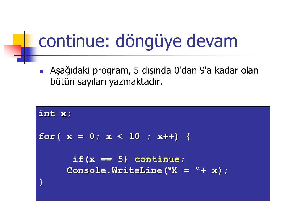 continue: döngüye devam Aşağıdaki program, 5 dışında 0'dan 9'a kadar olan bütün sayıları yazmaktadır. int x; for( x = 0; x < 10 ; x++) { if(x == 5) co