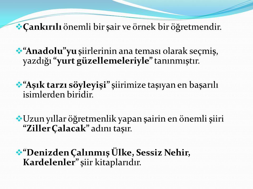 """ Çankırılı önemli bir şair ve örnek bir öğretmendir.  """"Anadolu""""yu şiirlerinin ana teması olarak seçmiş, yazdığı """"yurt güzellemeleriyle"""" tanınmıştır."""