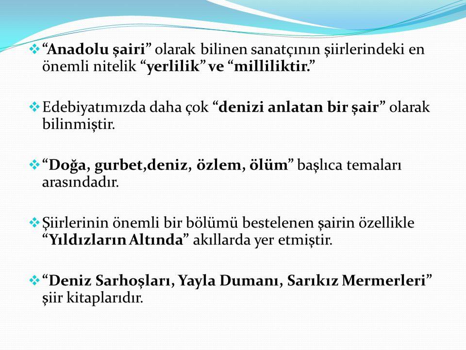 """ """"Anadolu şairi"""" olarak bilinen sanatçının şiirlerindeki en önemli nitelik """"yerlilik"""" ve """"milliliktir.""""  Edebiyatımızda daha çok """"denizi anlatan bir"""