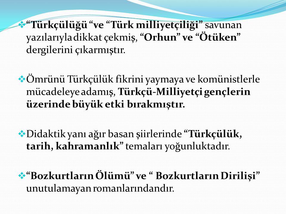 """ """"Türkçülüğü """"ve """"Türk milliyetçiliği"""" savunan yazılarıyla dikkat çekmiş, """"Orhun"""" ve """"Ötüken"""" dergilerini çıkarmıştır.  Ömrünü Türkçülük fikrini yay"""