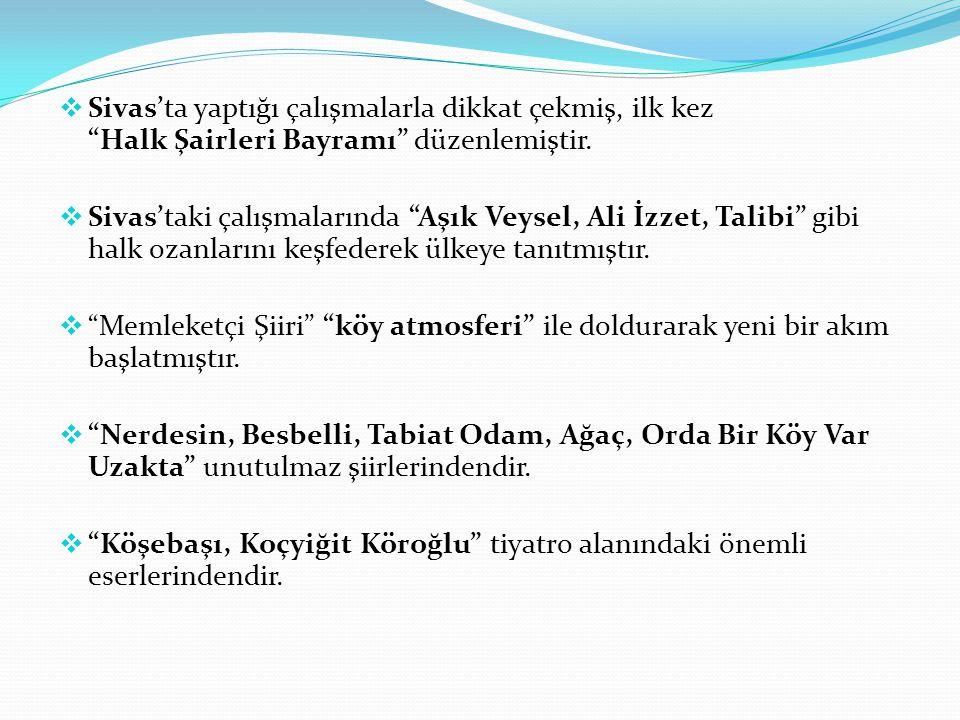 """ Sivas'ta yaptığı çalışmalarla dikkat çekmiş, ilk kez """"Halk Şairleri Bayramı"""" düzenlemiştir.  Sivas'taki çalışmalarında """"Aşık Veysel, Ali İzzet, Tal"""