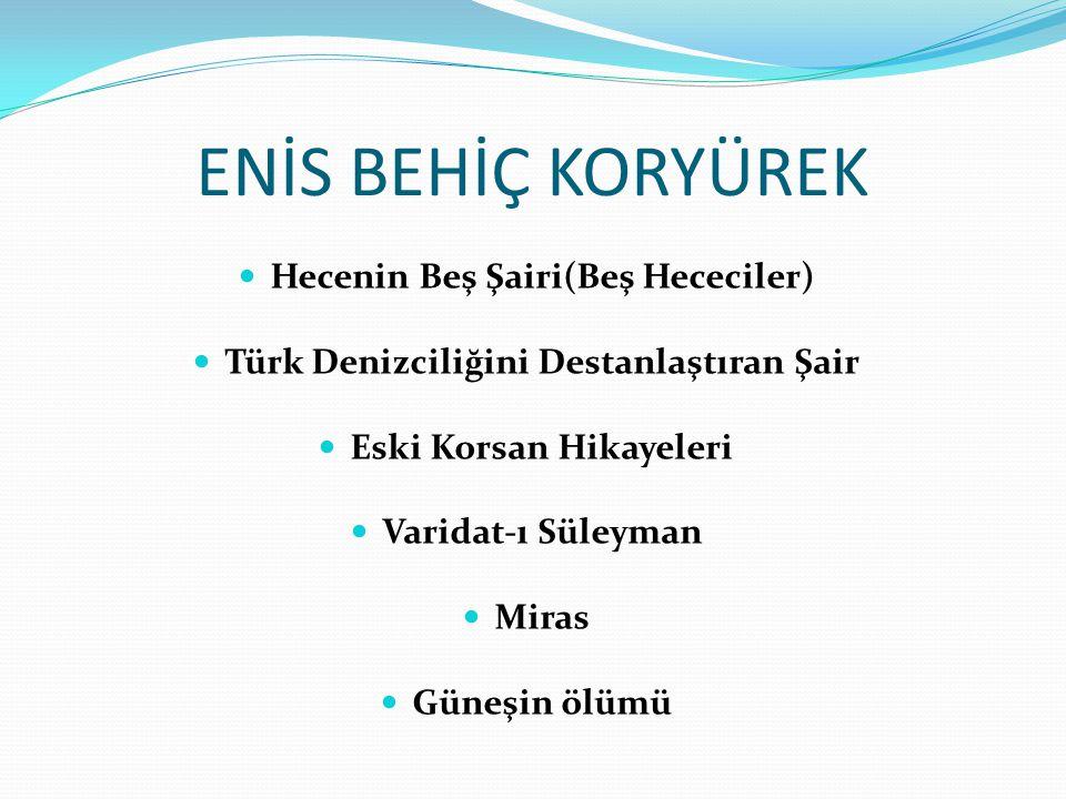 ENİS BEHİÇ KORYÜREK Hecenin Beş Şairi(Beş Hececiler) Türk Denizciliğini Destanlaştıran Şair Eski Korsan Hikayeleri Varidat-ı Süleyman Miras Güneşin öl