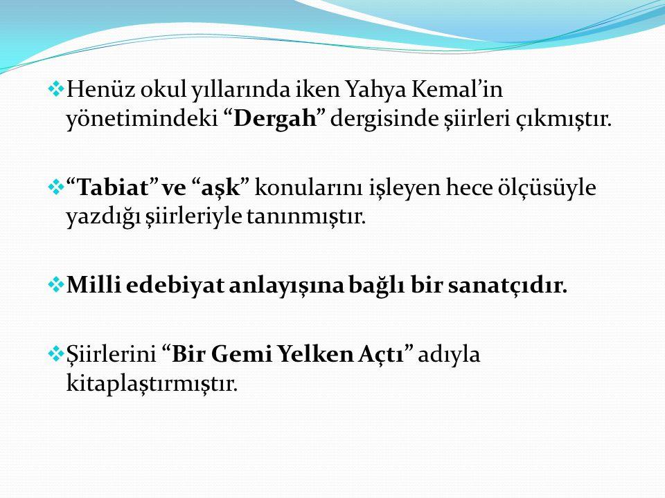 """ Henüz okul yıllarında iken Yahya Kemal'in yönetimindeki """"Dergah"""" dergisinde şiirleri çıkmıştır.  """"Tabiat"""" ve """"aşk"""" konularını işleyen hece ölçüsüyl"""