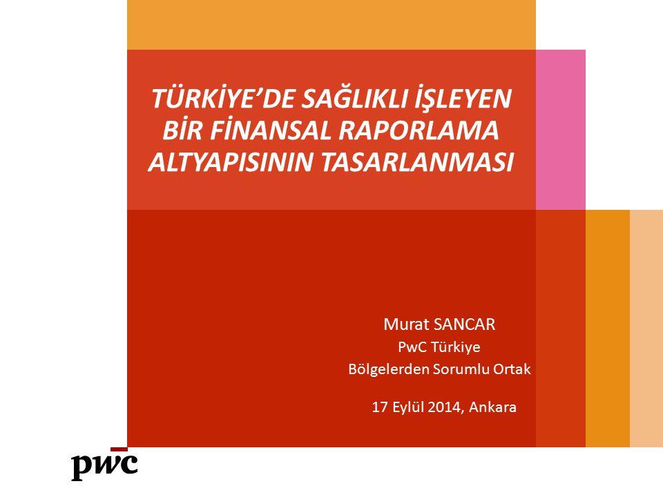TÜRKİYE'DE SAĞLIKLI İŞLEYEN BİR FİNANSAL RAPORLAMA ALTYAPISININ TASARLANMASI 17 Eylül 2014, Ankara Murat SANCAR PwC Türkiye Bölgelerden Sorumlu Ortak