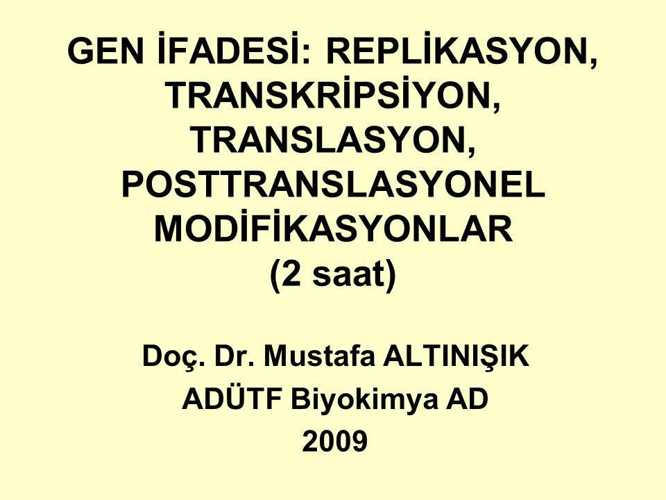GEN İFADESİ: REPLİKASYON, TRANSKRİPSİYON, TRANSLASYON, POSTTRANSLASYONEL MODİFİKASYONLAR (2 saat) Doç. Dr. Mustafa ALTINIŞIK ADÜTF Biyokimya AD 2009