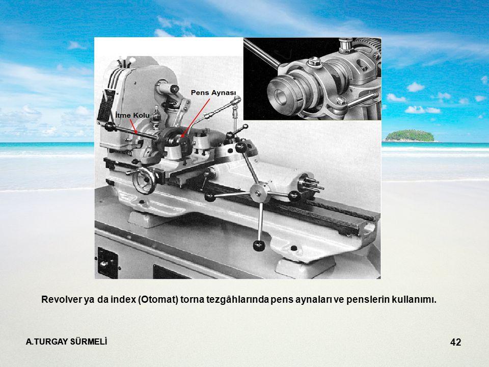 A.TURGAY SÜRMELİ 42 Revolver ya da index (Otomat) torna tezgâhlarında pens aynaları ve penslerin kullanımı.