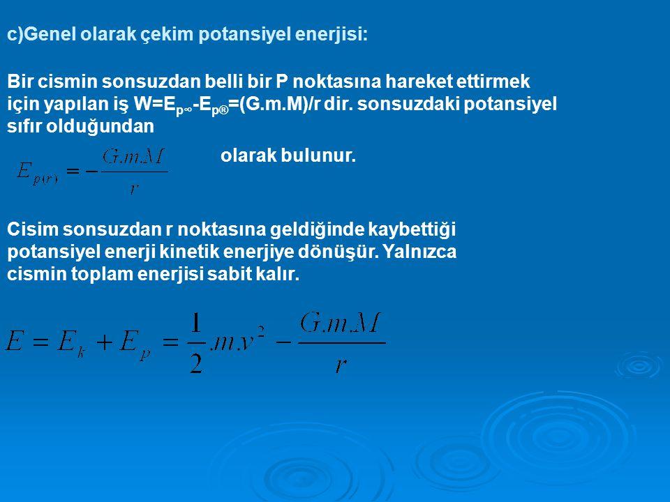 c)Genel olarak çekim potansiyel enerjisi: Bir cismin sonsuzdan belli bir P noktasına hareket ettirmek için yapılan iş W=E p∞ -E p® =(G.m.M)/r dir.