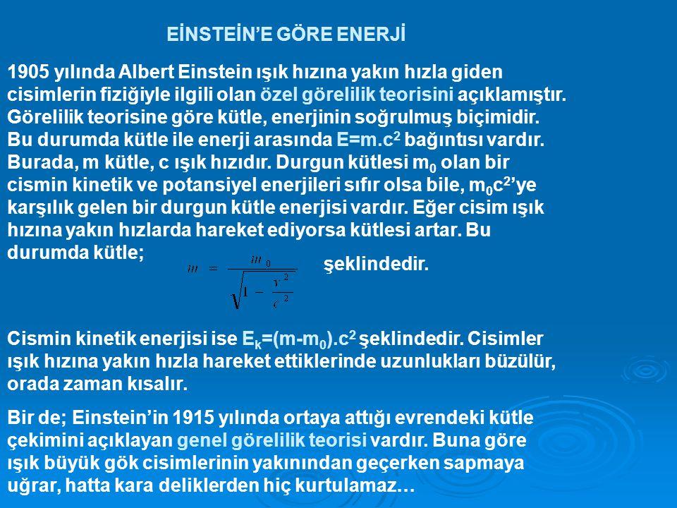 EİNSTEİN'E GÖRE ENERJİ 1905 yılında Albert Einstein ışık hızına yakın hızla giden cisimlerin fiziğiyle ilgili olan özel görelilik teorisini açıklamıştır.