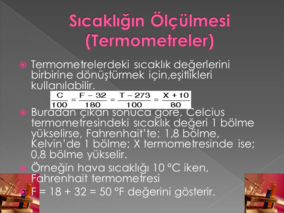  Termometrelerdeki sıcaklık değerlerini birbirine dönüştürmek için,eşitlikleri kullanılabilir.  Buradan çıkan sonuca göre, Celcius termometresindeki