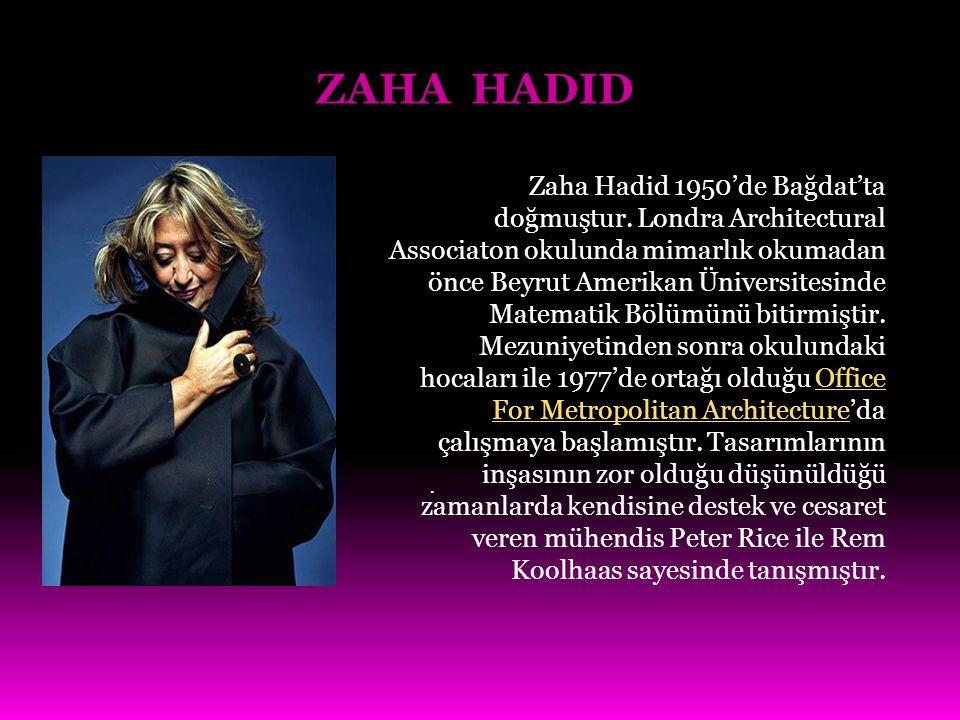 ZAHA HADID. Zaha Hadid 1950'de Bağdat'ta doğmuştur. Londra Architectural Associaton okulunda mimarlık okumadan önce Beyrut Amerikan Üniversitesinde Ma