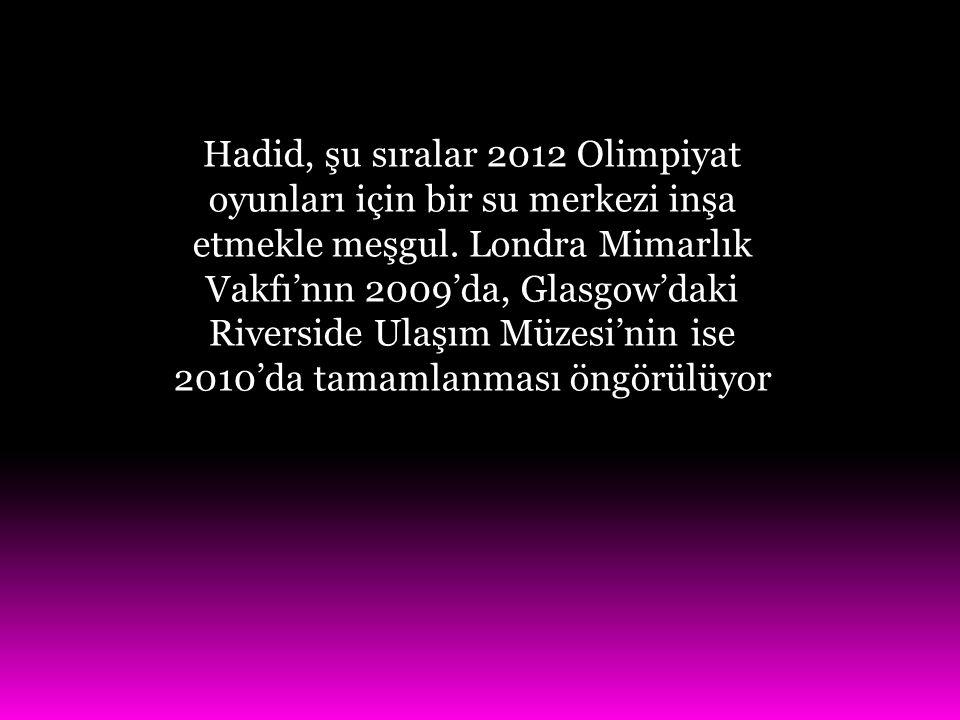 Hadid, şu sıralar 2012 Olimpiyat oyunları için bir su merkezi inşa etmekle meşgul. Londra Mimarlık Vakfı'nın 2009'da, Glasgow'daki Riverside Ulaşım Mü