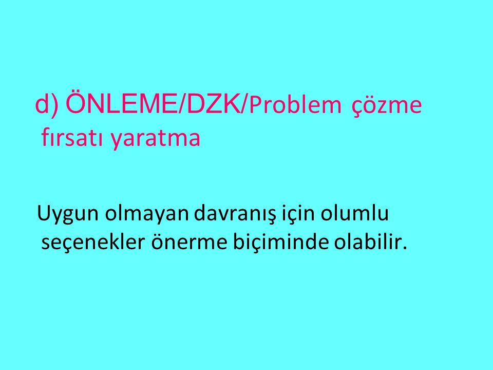 d) ÖNLEME/DZK/ Problem çözme fırsatı yaratma Uygun olmayan davranış için olumlu seçenekler önerme biçiminde olabilir.