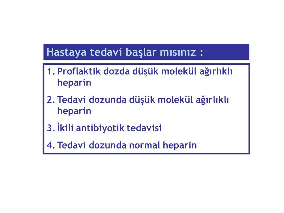 1.Proflaktik dozda düşük molekül ağırlıklı heparin 2.Tedavi dozunda düşük molekül ağırlıklı heparin 3.İkili antibiyotik tedavisi 4.Tedavi dozunda norm