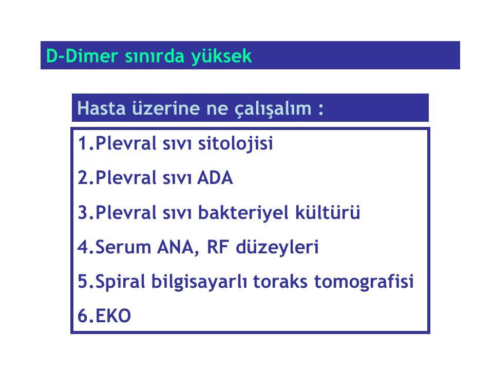 D-Dimer sınırda yüksek 1.Plevral sıvı sitolojisi 2.Plevral sıvı ADA 3.Plevral sıvı bakteriyel kültürü 4.Serum ANA, RF düzeyleri 5.Spiral bilgisayarlı