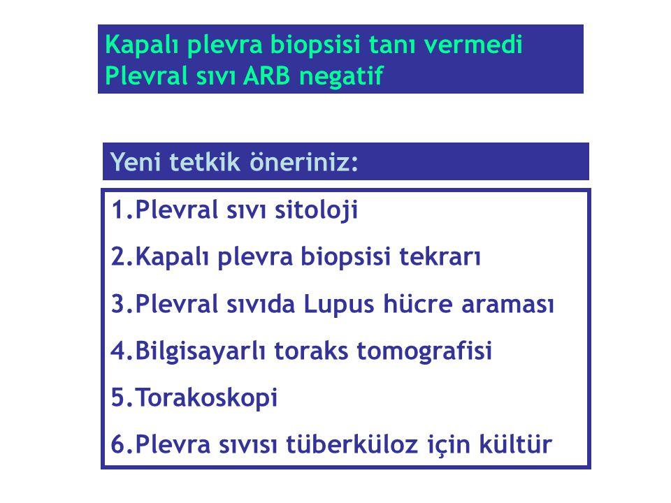 Kapalı plevra biopsisi tanı vermedi Plevral sıvı ARB negatif 1.Plevral sıvı sitoloji 2.Kapalı plevra biopsisi tekrarı 3.Plevral sıvıda Lupus hücre ara