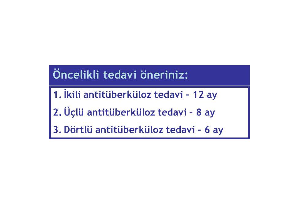 Öncelikli tedavi öneriniz: 1.İkili antitüberküloz tedavi – 12 ay 2.Üçlü antitüberküloz tedavi – 8 ay 3.Dörtlü antitüberküloz tedavi - 6 ay