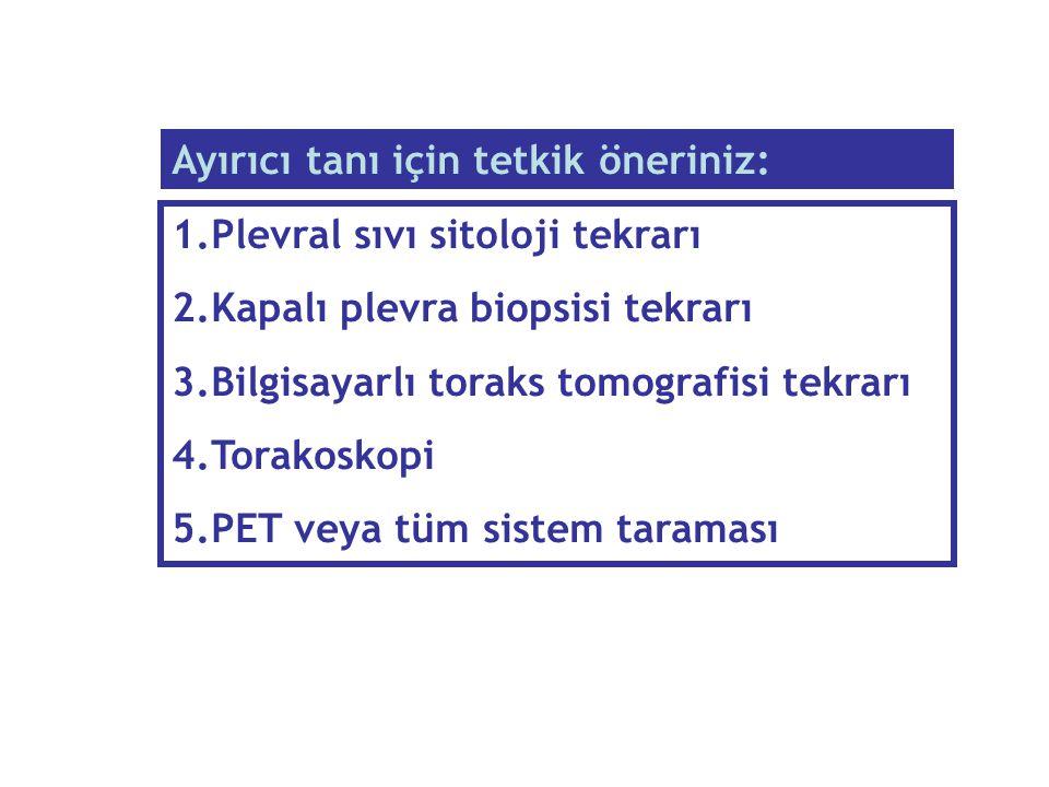 1.Plevral sıvı sitoloji tekrarı 2.Kapalı plevra biopsisi tekrarı 3.Bilgisayarlı toraks tomografisi tekrarı 4.Torakoskopi 5.PET veya tüm sistem taramas