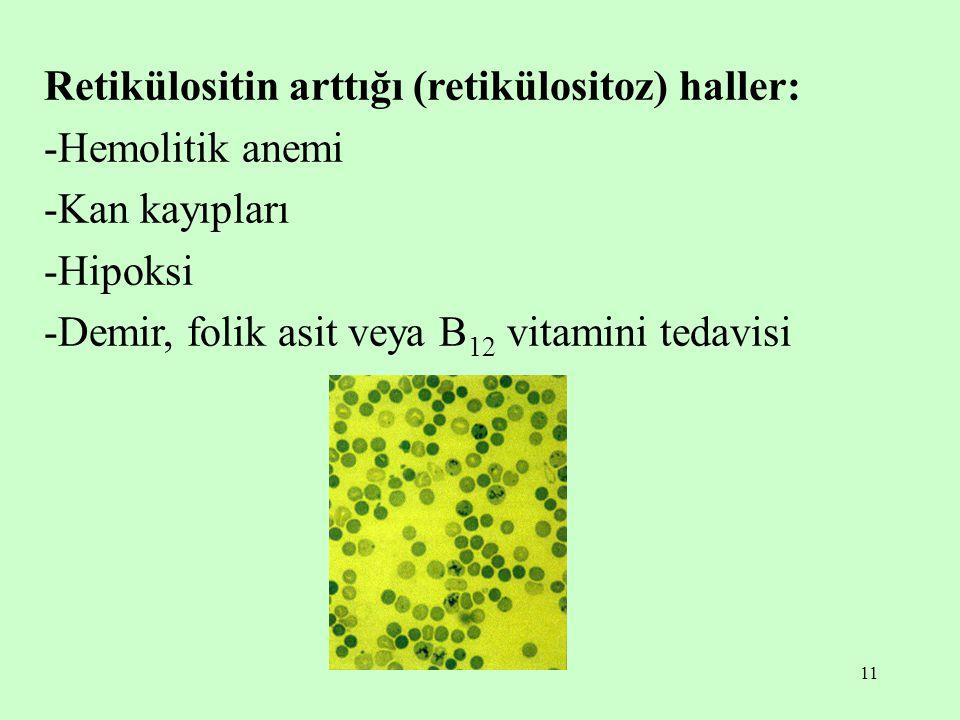11 Retikülositin arttığı (retikülositoz) haller: -Hemolitik anemi -Kan kayıpları -Hipoksi -Demir, folik asit veya B 12 vitamini tedavisi