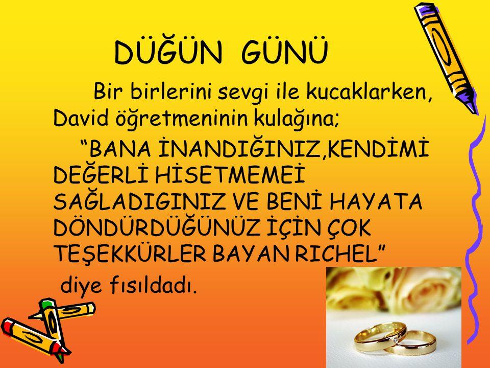 """DÜĞÜN GÜNÜ Bir birlerini sevgi ile kucaklarken, David öğretmeninin kulağına; """"BANA İNANDIĞINIZ,KENDİMİ DEĞERLİ HİSETMEMEİ SAĞLADIGINIZ VE BENİ HAYATA"""