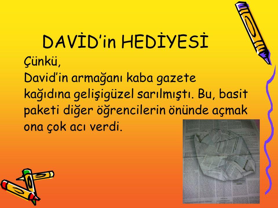DAVİD'in HEDİYESİ Çünkü, David'in armağanı kaba gazete kağıdına gelişigüzel sarılmıştı. Bu, basit paketi diğer öğrencilerin önünde açmak ona çok acı v