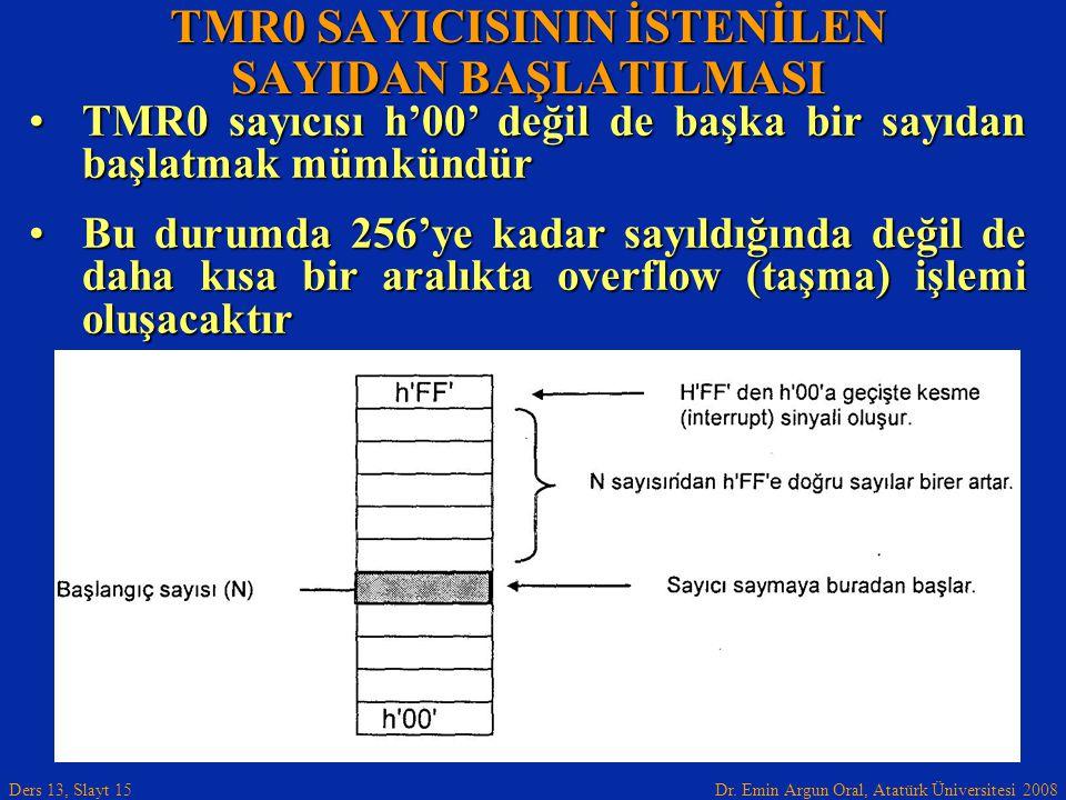 Dr. Emin Argun Oral, Atatürk Üniversitesi 2008 Ders 13, Slayt 15 TMR0 sayıcısı h'00' değil de başka bir sayıdan başlatmak mümkündürTMR0 sayıcısı h'00'
