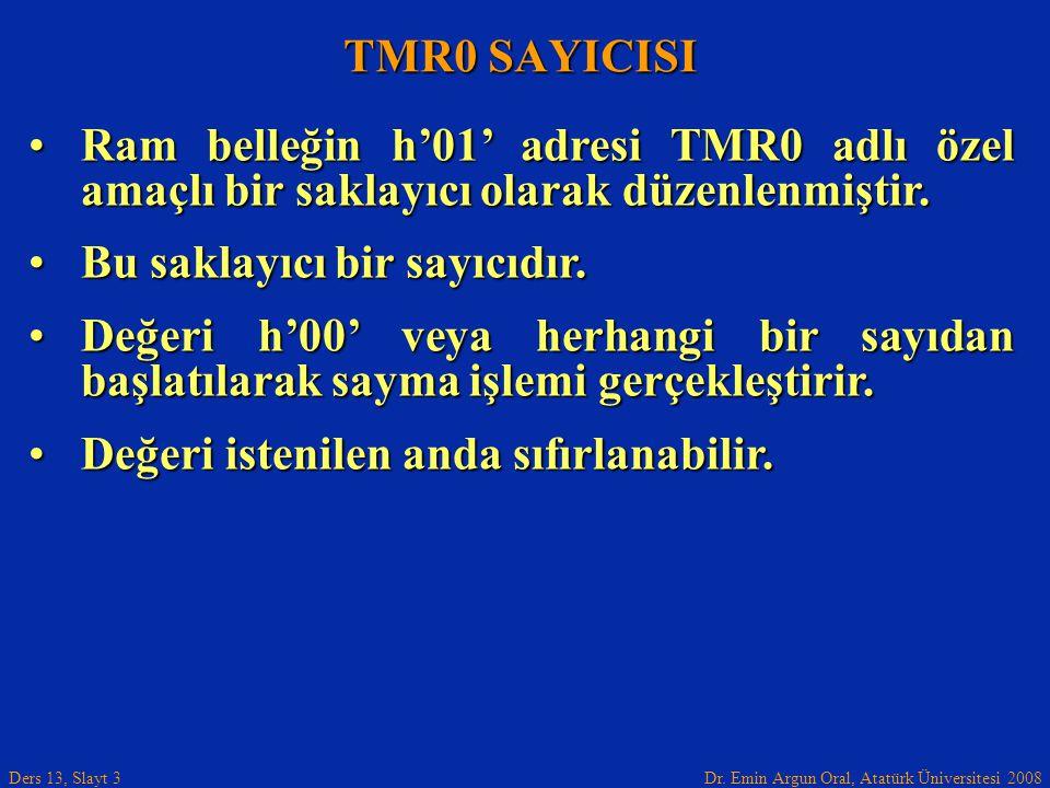 Dr. Emin Argun Oral, Atatürk Üniversitesi 2008 Ders 13, Slayt 3 TMR0 SAYICISI Ram belleğin h'01' adresi TMR0 adlı özel amaçlı bir saklayıcı olarak düz