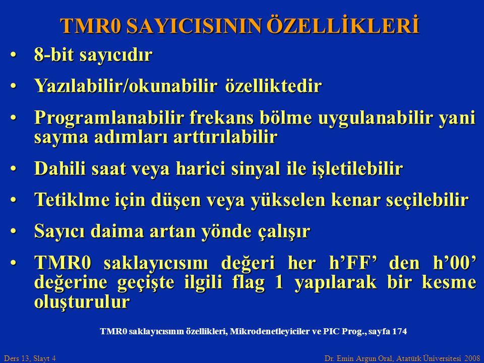 Dr. Emin Argun Oral, Atatürk Üniversitesi 2008 Ders 13, Slayt 4 TMR0 SAYICISININ ÖZELLİKLERİ 8-bit sayıcıdır8-bit sayıcıdır Yazılabilir/okunabilir öze