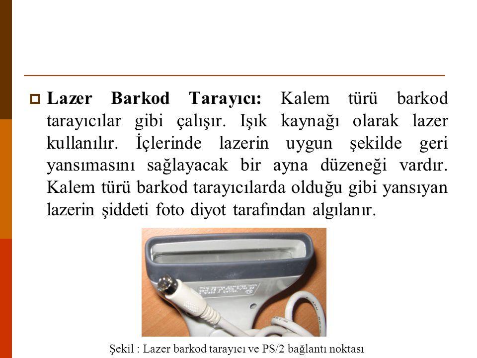 Lazer Barkod Tarayıcı: Kalem türü barkod tarayıcılar gibi çalışır. Işık kaynağı olarak lazer kullanılır. İçlerinde lazerin uygun şekilde geri yansım